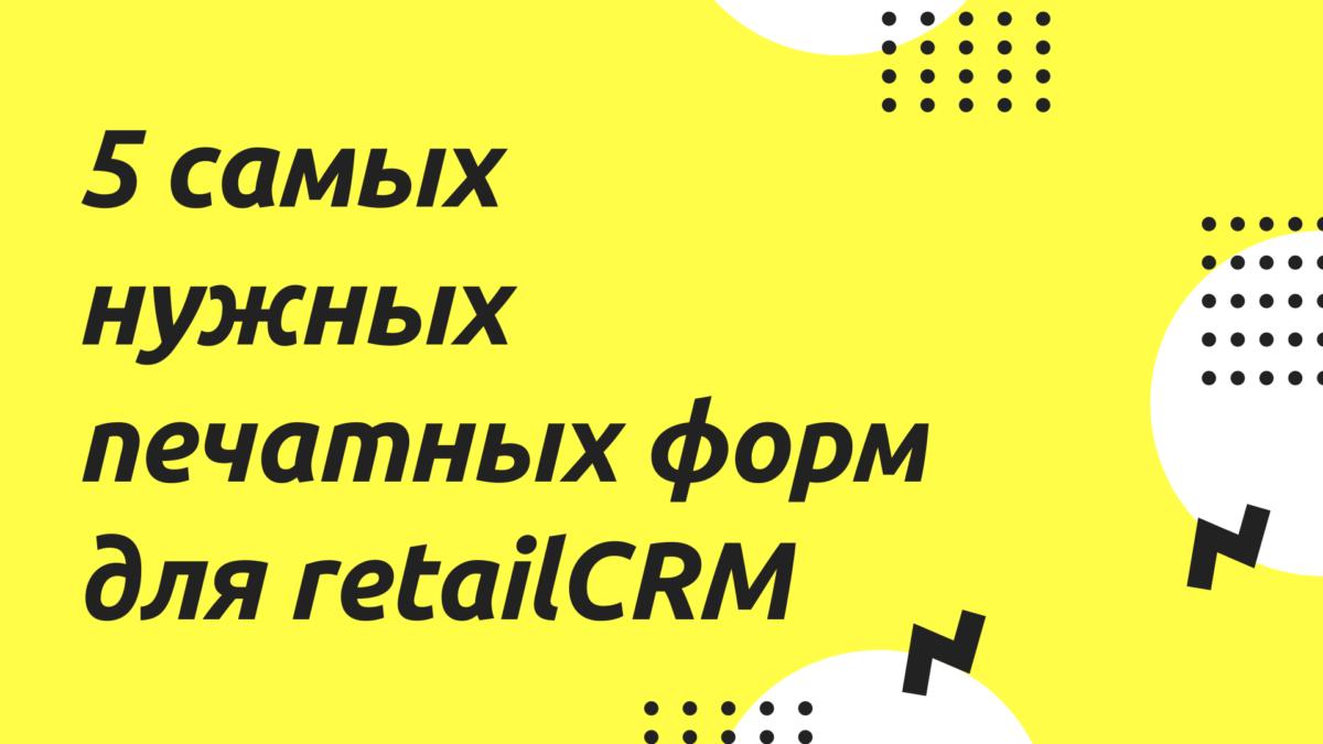 5 самых нужных печатных форм для retailCRM