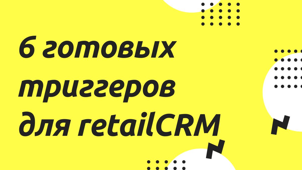6 шаблонов готовых триггеров retailCRM